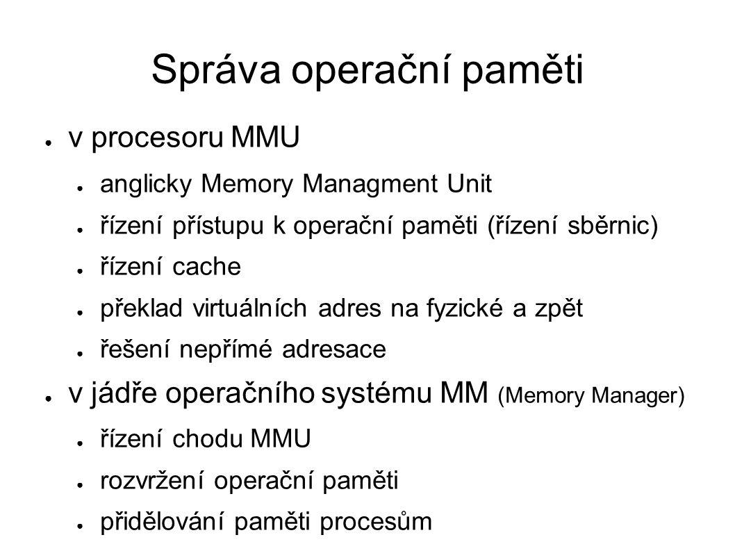 Organizace paměti ● organizace paměti procesu ● text → jen pro čtení (kód programu, konstanty) ● halda → dynamicky alokovaná data – new() ● zásobník → volání funkcí, lokální proměnné ● organizace paměti v operačním systému ● v paměti je jádro a (běžící) proces ● v IA-32 je málo místa (4 GiB) – využívání triků → PAE – x86_64 problém řeší, ale jen pro 64bitové OS