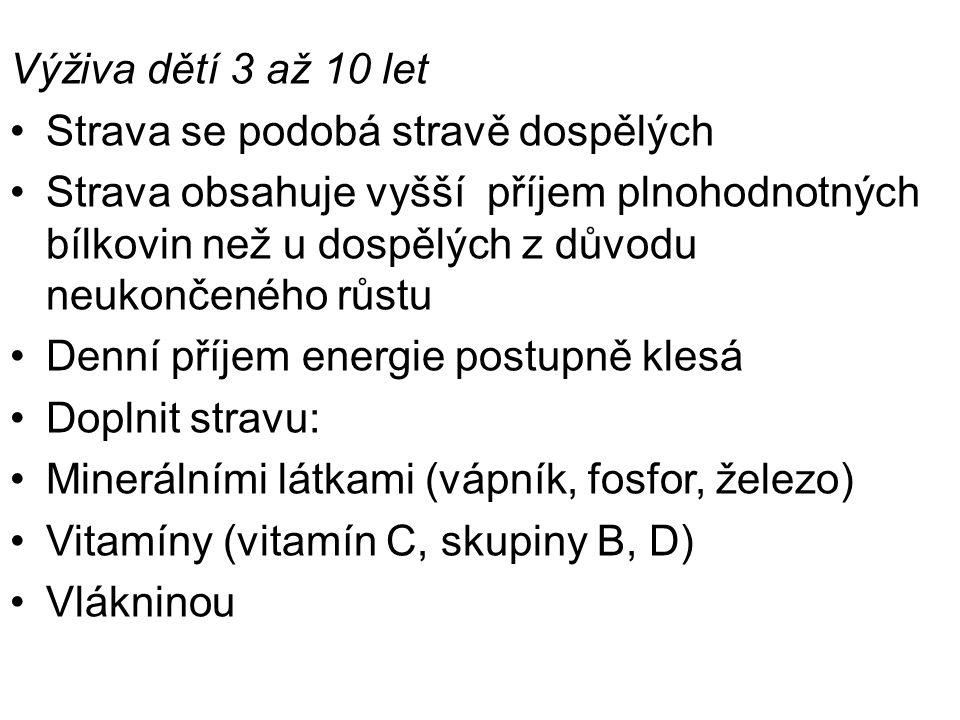 Výživa dětí 3 až 10 let Strava se podobá stravě dospělých Strava obsahuje vyšší příjem plnohodnotných bílkovin než u dospělých z důvodu neukončeného růstu Denní příjem energie postupně klesá Doplnit stravu: Minerálními látkami (vápník, fosfor, železo) Vitamíny (vitamín C, skupiny B, D) Vlákninou