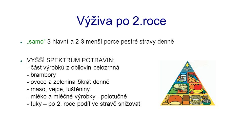 """Výživa po 2.roce """"samo 3 hlavní a 2-3 menší porce pestré stravy denně VYŠŠÍ SPEKTRUM POTRAVIN: - část výrobků z obilovin celozrnná - brambory - ovoce a zelenina 5krát denně - maso, vejce, luštěniny - mléko a mléčné výrobky - polotučné - tuky – po 2."""