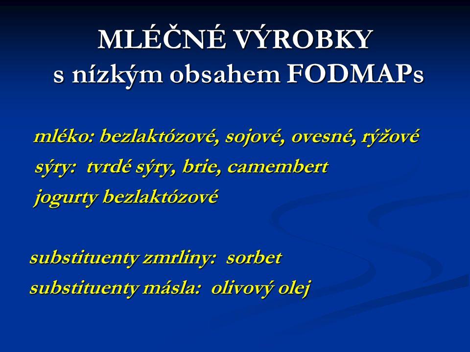 MLÉČNÉ VÝROBKY s nízkým obsahem FODMAPs mléko: bezlaktózové, sojové, ovesné, rýžové mléko: bezlaktózové, sojové, ovesné, rýžové sýry: tvrdé sýry, brie