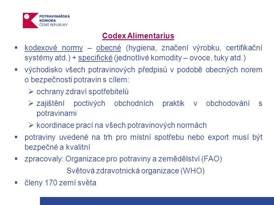 Codex Alimentarius  kodexové normy – obecné (hygiena, značení výrobku, certifikační systémy atd.) + specifické (jednotlivé komodity – ovoce, tuky atd.)  východisko všech potravinových předpisů v podobě obecných norem o bezpečnosti potravin s cílem:  ochrany zdraví spotřebitelů  zajištění poctivých obchodních praktik v obchodování s potravinami  koordinace prací na všech potravinových normách  potraviny uvedené na trh pro místní spotřebu nebo export musí být bezpečné a kvalitní  zpracovaly: Organizace pro potraviny a zemědělství (FAO) Světová zdravotnická organizace (WHO)  členy 170 zemí světa