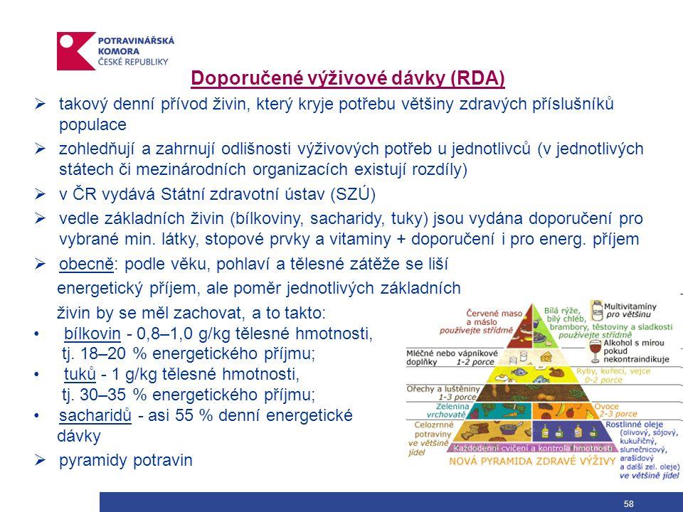 58 Doporučené výživové dávky (RDA)  takový denní přívod živin, který kryje potřebu většiny zdravých příslušníků populace  zohledňují a zahrnují odlišnosti výživových potřeb u jednotlivců (v jednotlivých státech či mezinárodních organizacích existují rozdíly)  v ČR vydává Státní zdravotní ústav (SZÚ)  vedle základních živin (bílkoviny, sacharidy, tuky) jsou vydána doporučení pro vybrané min.