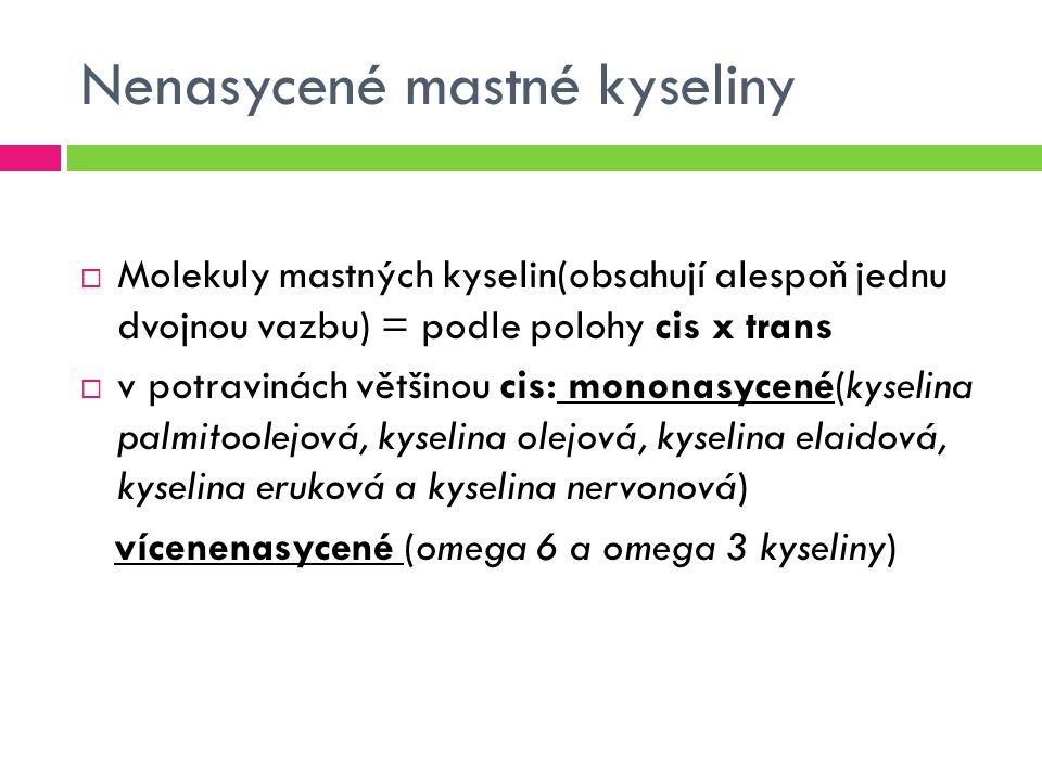 Nenasycené mastné kyseliny  Molekuly mastných kyselin(obsahují alespoň jednu dvojnou vazbu) = podle polohy cis x trans  v potravinách většinou cis: mononasycené(kyselina palmitoolejová, kyselina olejová, kyselina elaidová, kyselina eruková a kyselina nervonová) vícenenasycené (omega 6 a omega 3 kyseliny)