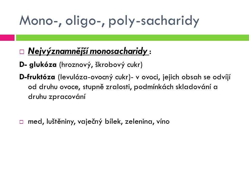 Mono-, oligo-, poly-sacharidy  Nejvýznamnější monosacharidy : D- glukóza (hroznový, škrobový cukr) D-fruktóza (levulóza-ovocný cukr)- v ovoci, jejich obsah se odvíjí od druhu ovoce, stupně zralosti, podmínkách skladování a druhu zpracování  med, luštěniny, vaječný bílek, zelenina, víno