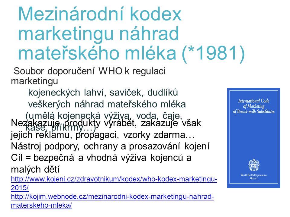 Mezinárodní kodex marketingu náhrad mateřského mléka (*1981) Soubor doporučení WHO k regulaci marketingu kojeneckých lahví, saviček, dudlíků veškerých náhrad mateřského mléka (umělá kojenecká výživa, voda, čaje, kaše, příkrmy…) 2 Nezakazuje produkty vyrábět, zakazuje však jejich reklamu, propagaci, vzorky zdarma… Nástroj podpory, ochrany a prosazování kojení Cíl = bezpečná a vhodná výživa kojenců a malých dětí http://www.kojeni.cz/zdravotnikum/kodex/who-kodex-marketingu- 2015/ http://kojim.webnode.cz/mezinarodni-kodex-marketingu-nahrad- materskeho-mleka/
