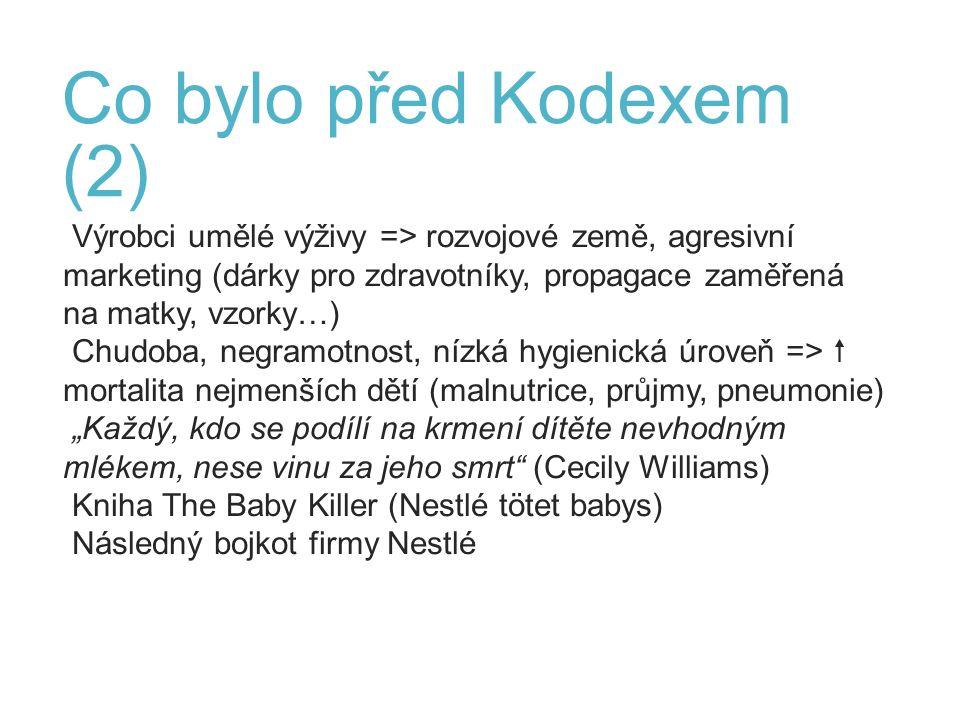 """Co bylo před Kodexem (2) Výrobci umělé výživy => rozvojové země, agresivní marketing (dárky pro zdravotníky, propagace zaměřená na matky, vzorky…) Chudoba, negramotnost, nízká hygienická úroveň =>  mortalita nejmenších dětí (malnutrice, průjmy, pneumonie) """"Každý, kdo se podílí na krmení dítěte nevhodným mlékem, nese vinu za jeho smrt (Cecily Williams) Kniha The Baby Killer (Nestlé tötet babys) Následný bojkot firmy Nestlé 6"""