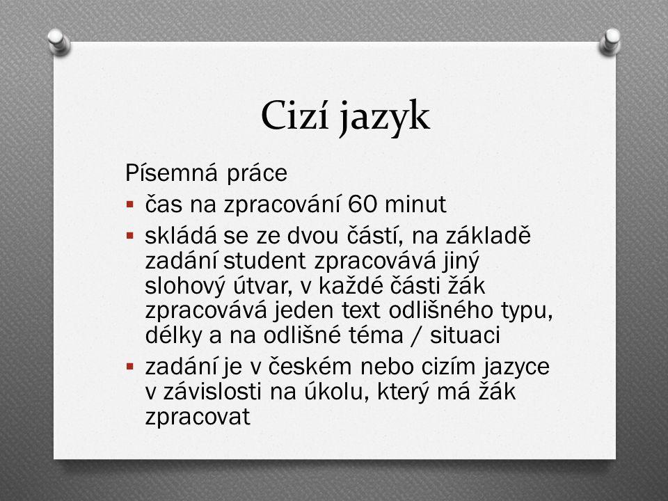 Cizí jazyk Písemná práce  čas na zpracování 60 minut  skládá se ze dvou částí, na základě zadání student zpracovává jiný slohový útvar, v každé části žák zpracovává jeden text odlišného typu, délky a na odlišné téma / situaci  zadání je v českém nebo cizím jazyce v závislosti na úkolu, který má žák zpracovat