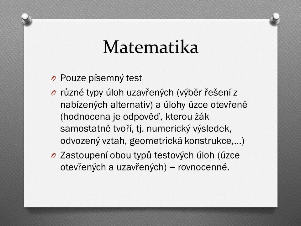 Matematika O Pouze písemný test O různé typy úloh uzavřených (výběr řešení z nabízených alternativ) a úlohy úzce otevřené (hodnocena je odpověď, kterou žák samostatně tvoří, tj.