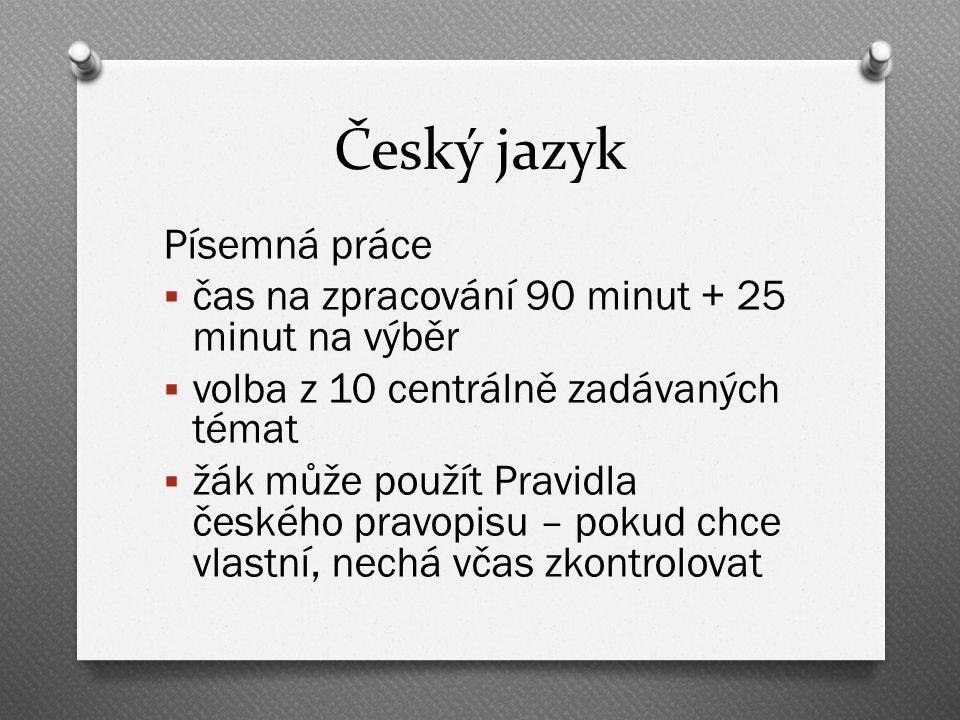 Český jazyk Písemná práce  čas na zpracování 90 minut + 25 minut na výběr  volba z 10 centrálně zadávaných témat  žák může použít Pravidla českého pravopisu – pokud chce vlastní, nechá včas zkontrolovat