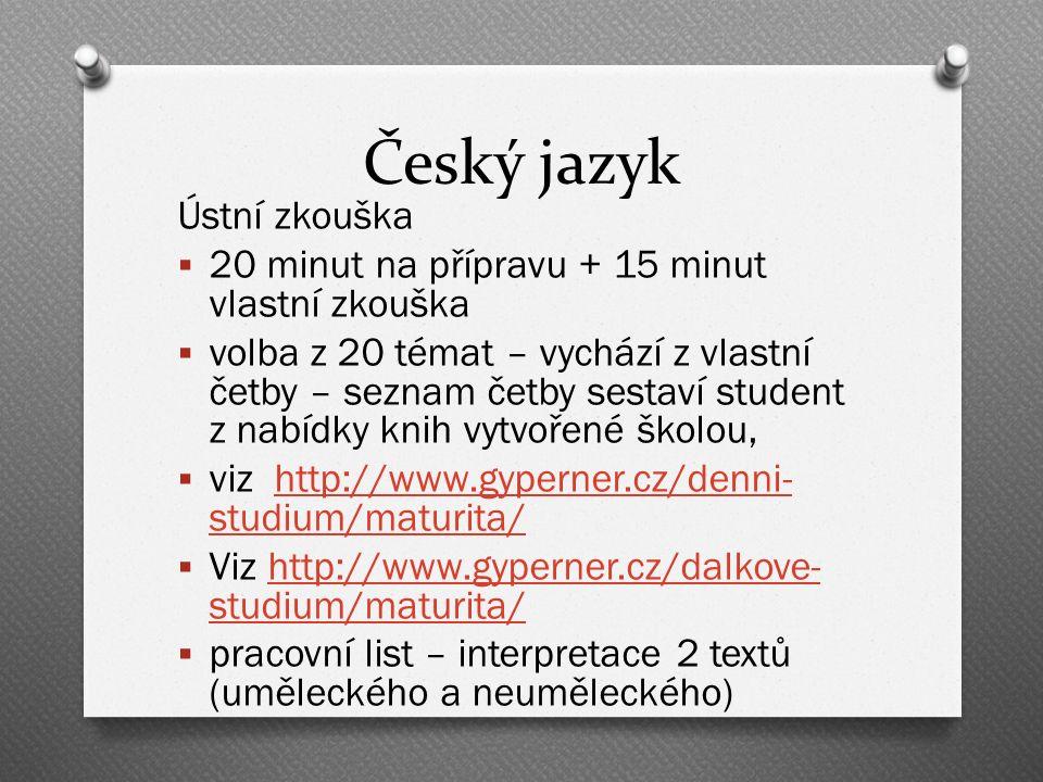 Český jazyk Ústní zkouška  20 minut na přípravu + 15 minut vlastní zkouška  volba z 20 témat – vychází z vlastní četby – seznam četby sestaví student z nabídky knih vytvořené školou,  viz http://www.gyperner.cz/denni- studium/maturita/http://www.gyperner.cz/denni- studium/maturita/  Viz http://www.gyperner.cz/dalkove- studium/maturita/http://www.gyperner.cz/dalkove- studium/maturita/  pracovní list – interpretace 2 textů (uměleckého a neuměleckého)