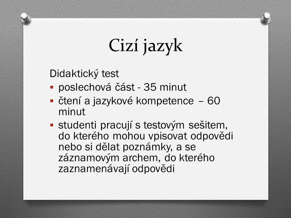 Cizí jazyk Didaktický test  poslechová část - 35 minut  čtení a jazykové kompetence – 60 minut  studenti pracují s testovým sešitem, do kterého mohou vpisovat odpovědi nebo si dělat poznámky, a se záznamovým archem, do kterého zaznamenávají odpovědi
