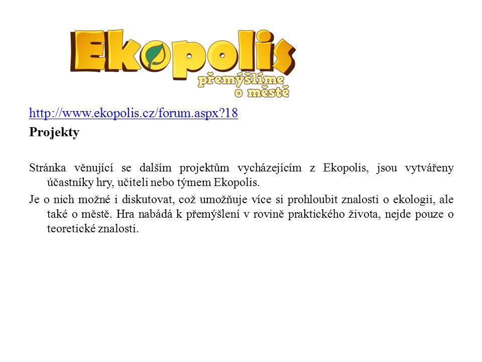 http://www.ekopolis.cz/forum.aspx 18 Projekty Stránka věnující se dalším projektům vycházejícím z Ekopolis, jsou vytvářeny účastníky hry, učiteli nebo týmem Ekopolis.