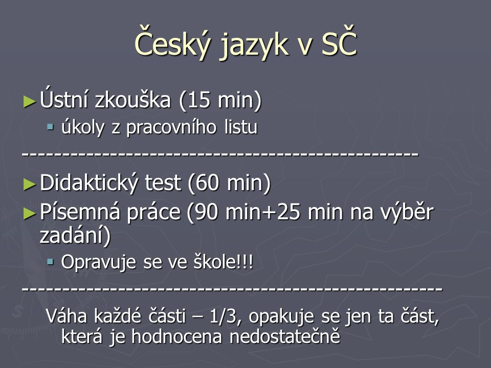 Český jazyk v SČ ► Ústní zkouška (15 min)  úkoly z pracovního listu -------------------------------------------------- ► Didaktický test (60 min) ► Písemná práce (90 min+25 min na výběr zadání)  Opravuje se ve škole!!.