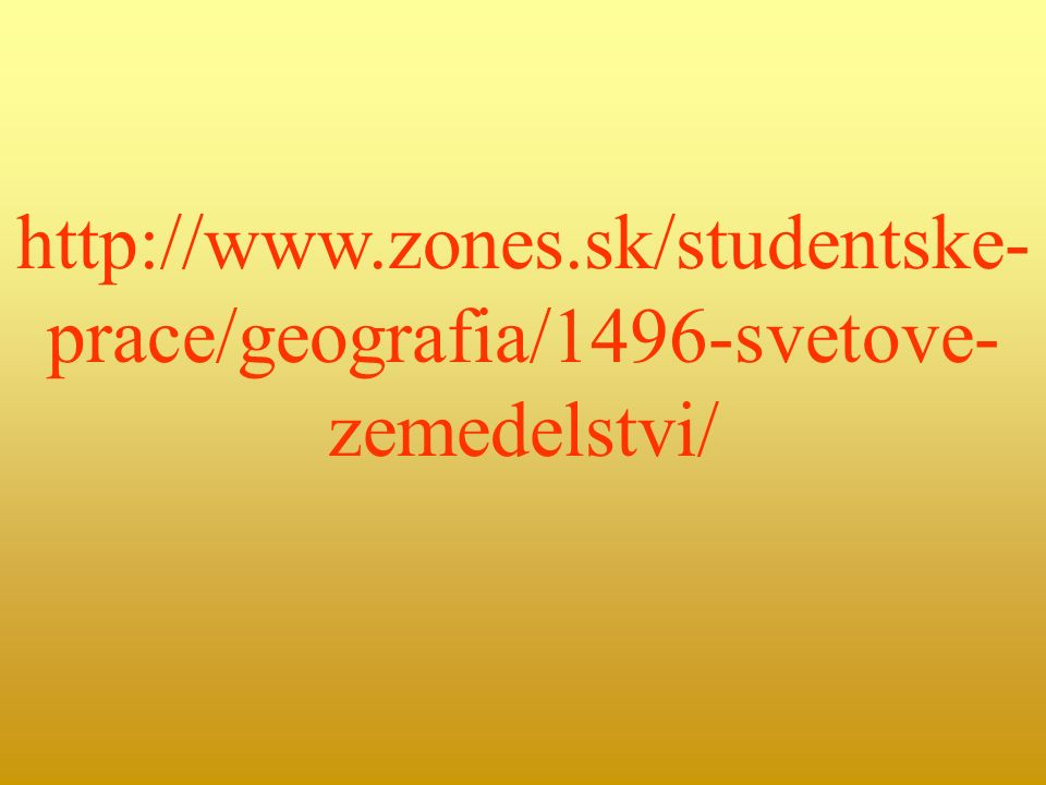 http://www.zones.sk/studentske- prace/geografia/1496-svetove- zemedelstvi/