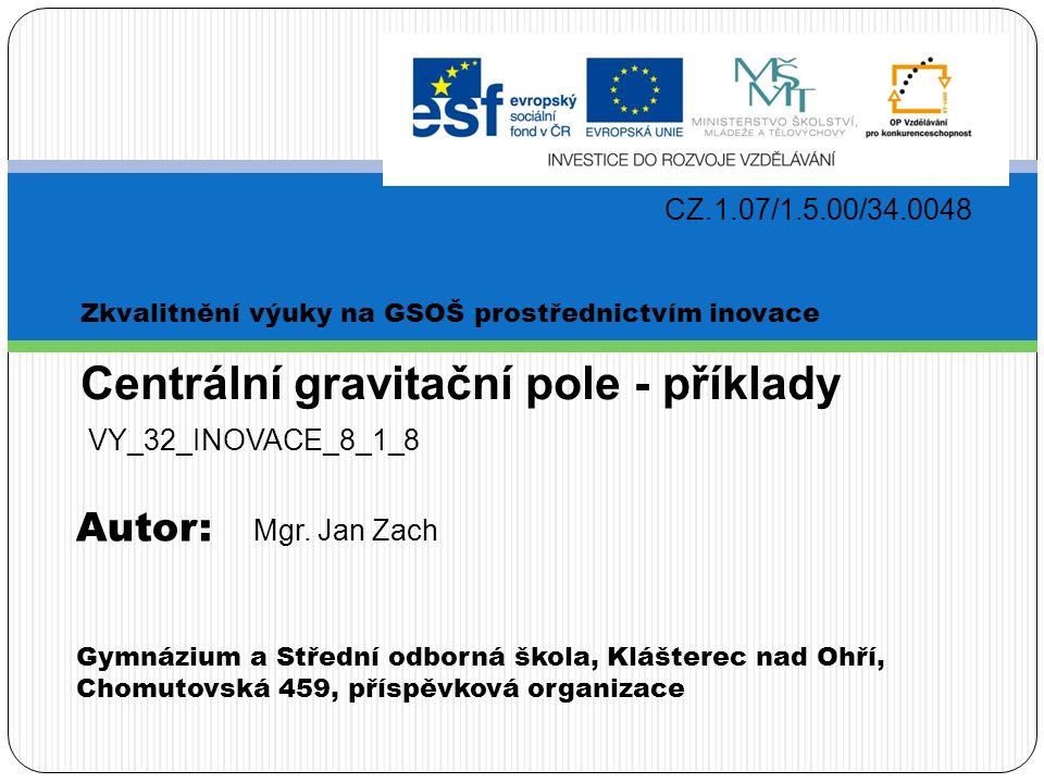 Zkvalitnění výuky na GSOŠ prostřednictvím inovace CZ.1.07/1.5.00/34.0048 Gymnázium a Střední odborná škola, Klášterec nad Ohří, Chomutovská 459, příspěvková organizace Centrální gravitační pole - příklady Autor: VY_32_INOVACE_8_1_8 Mgr.