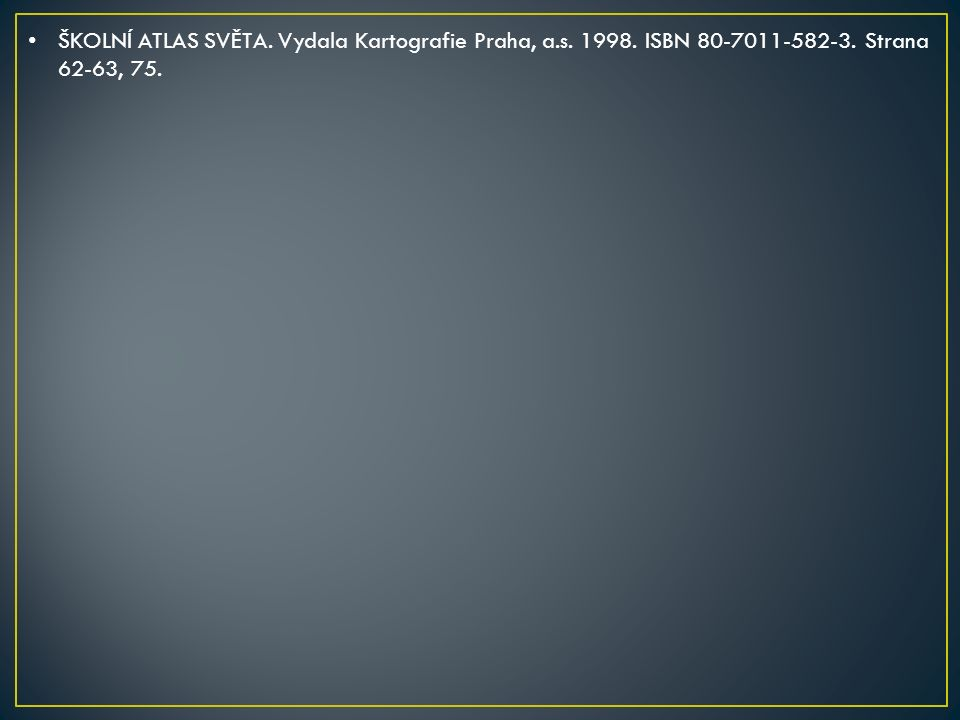 ŠKOLNÍ ATLAS SVĚTA. Vydala Kartografie Praha, a.s. 1998. ISBN 80-7011-582-3. Strana 62-63, 75.