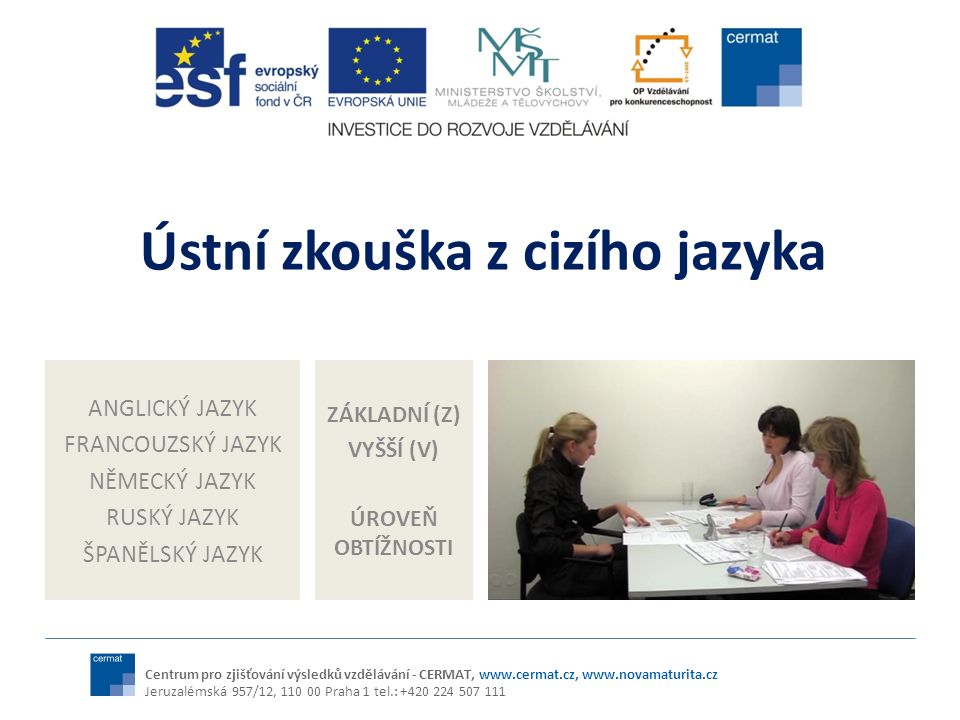 Ústní MZ z CJ v kontextu transformace jazykového vzdělávání na SŠ Vymezení vztahu jazykového vzdělávání k SERRJ (úrovně, řečové dovednosti, témata) Soulad s konceptem jazykového vzdělávání v EU (srovnatelnost, transparentnost, komplexnost) Kurikulární reforma Vymezení vztahu evaluačních nástrojů k SERRJ Soulad s konceptem evaluace cizích jazyků v EU (srovnatelnost, transparentnost, komplexnost atd.) Reforma evaluačních nástrojů v oblasti cizích jazyků (MZ) NOVĚ V MZ: referenční jazykové úrovně - B1, B2 (SERRJ) Výstupy (RVP) Požadavky na žáka – maturanta (MZ) Evaluační nástroje Postupy Kritéria hodnocení Centrum pro zjišťování výsledků vzdělávání - CERMAT, www.cermat.cz, www.novamaturita.cz Jeruzalémská 957/12, 110 00 Praha 1 tel.: +420 224 507 111