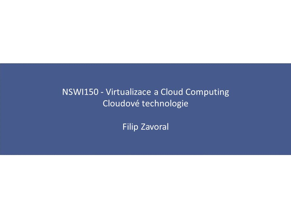 NSWI150 - Virtualizace a Cloud Computing Cloudové technologie Filip Zavoral