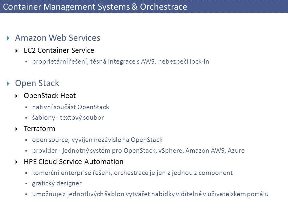 Container Management Systems & Orchestrace  Amazon Web Services  EC2 Container Service  proprietární řešení, těsná integrace s AWS, nebezpečí lock-in  Open Stack  OpenStack Heat  nativní součást OpenStack  šablony - textový soubor  Terraform  open source, vyvíjen nezávisle na OpenStack  provider - jednotný systém pro OpenStack, vSphere, Amazon AWS, Azure  HPE Cloud Service Automation  komerční enterprise řešení, orchestrace je jen z jednou z component  grafický designer  umožňuje z jednotlivých šablon vytvářet nabídky viditelné v uživatelském portálu