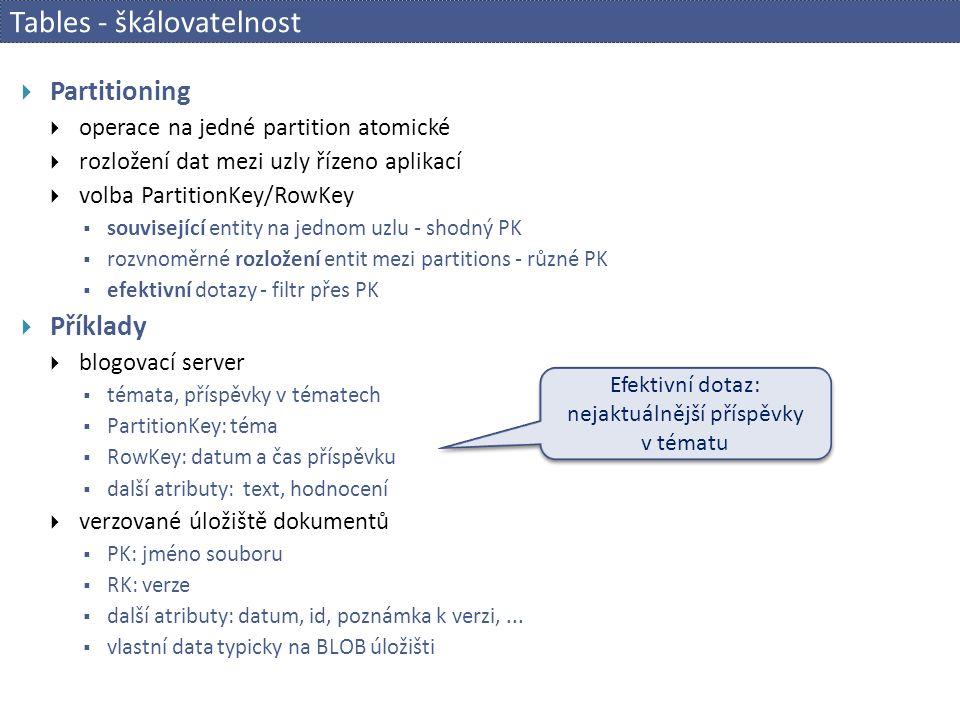 Tables - škálovatelnost  Partitioning  operace na jedné partition atomické  rozložení dat mezi uzly řízeno aplikací  volba PartitionKey/RowKey  související entity na jednom uzlu - shodný PK  rozvnoměrné rozložení entit mezi partitions - různé PK  efektivní dotazy - filtr přes PK  Příklady  blogovací server  témata, příspěvky v tématech  PartitionKey: téma  RowKey: datum a čas příspěvku  další atributy: text, hodnocení  verzované úložiště dokumentů  PK: jméno souboru  RK: verze  další atributy: datum, id, poznámka k verzi,...