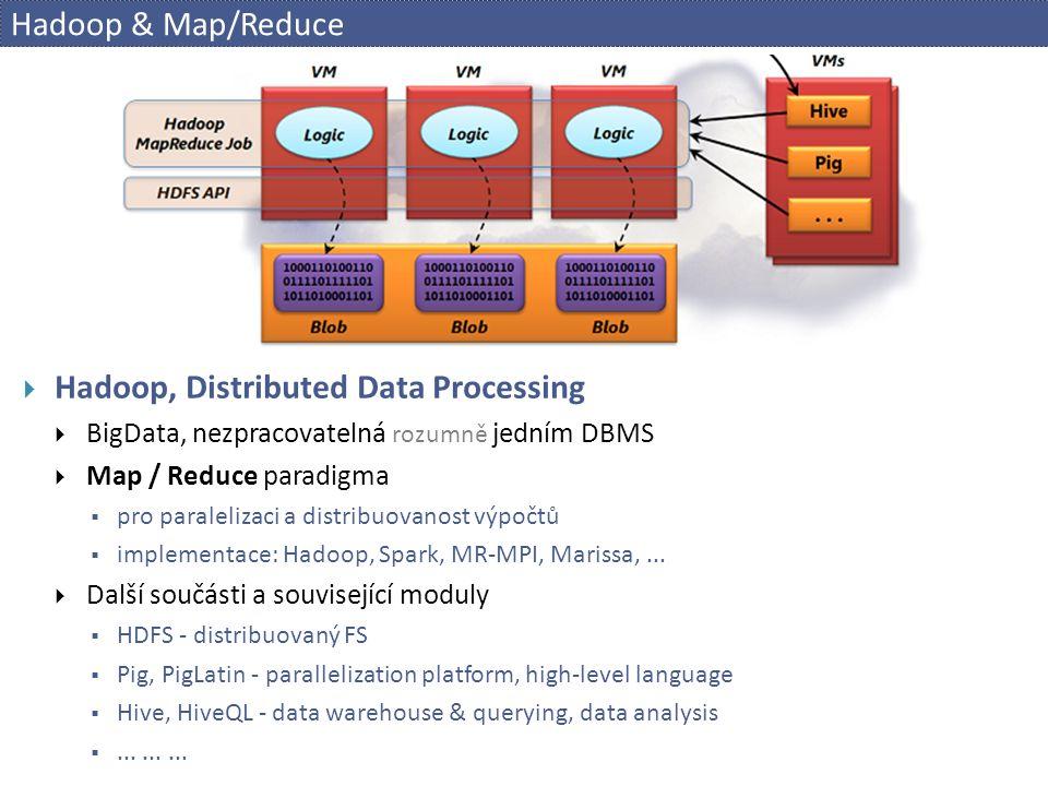Hadoop & Map/Reduce  Hadoop, Distributed Data Processing  BigData, nezpracovatelná rozumně jedním DBMS  Map / Reduce paradigma  pro paralelizaci a distribuovanost výpočtů  implementace: Hadoop, Spark, MR-MPI, Marissa,...