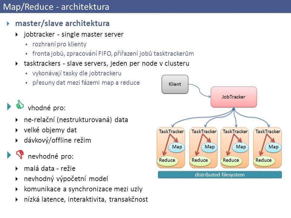Map/Reduce - architektura  master/slave architektura  jobtracker - single master server  rozhraní pro klienty  fronta jobů, zpracování FIFO, přiřazení jobů tasktrackerům  tasktrackers - slave servers, jeden per node v clusteru  vykonávají tasky dle jobtrackeru  přesuny dat mezi fázemi map a reduce   vhodné pro:  ne-relační (nestrukturovaná) data  velké objemy dat  dávkový/offline režim   nevhodné pro:  malá data - režie  nevhodný výpočetní model  komunikace a synchronizace mezi uzly  nízká latence, interaktivita, transakčnost distributed filesystem