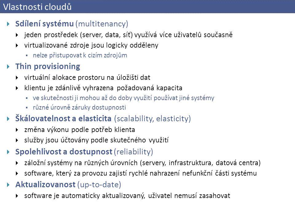 Vlastnosti cloudů  Sdílení systému (multitenancy)  jeden prostředek (server, data, síť) využívá více uživatelů současně  virtualizované zdroje jsou logicky odděleny  nelze přistupovat k cizím zdrojům  Thin provisioning  virtuální alokace prostoru na úložišti dat  klientu je zdánlivě vyhrazena požadovaná kapacita  ve skutečnosti ji mohou až do doby využití používat jiné systémy  různé úrovně záruky dostupnosti  Škálovatelnost a elasticita (scalability, elasticity)  změna výkonu podle potřeb klienta  služby jsou účtovány podle skutečného využití  Spolehlivost a dostupnost (reliability)  záložní systémy na různých úrovních (servery, infrastruktura, datová centra)  software, který za provozu zajistí rychlé nahrazení nefunkční části systému  Aktualizovanost (up-to-date)  software je automaticky aktualizovaný, uživatel nemusí zasahovat