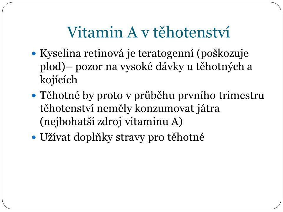 Vitamin A v těhotenství Kyselina retinová je teratogenní (poškozuje plod)– pozor na vysoké dávky u těhotných a kojících Těhotné by proto v průběhu prvního trimestru těhotenství neměly konzumovat játra (nejbohatší zdroj vitaminu A) Užívat doplňky stravy pro těhotné