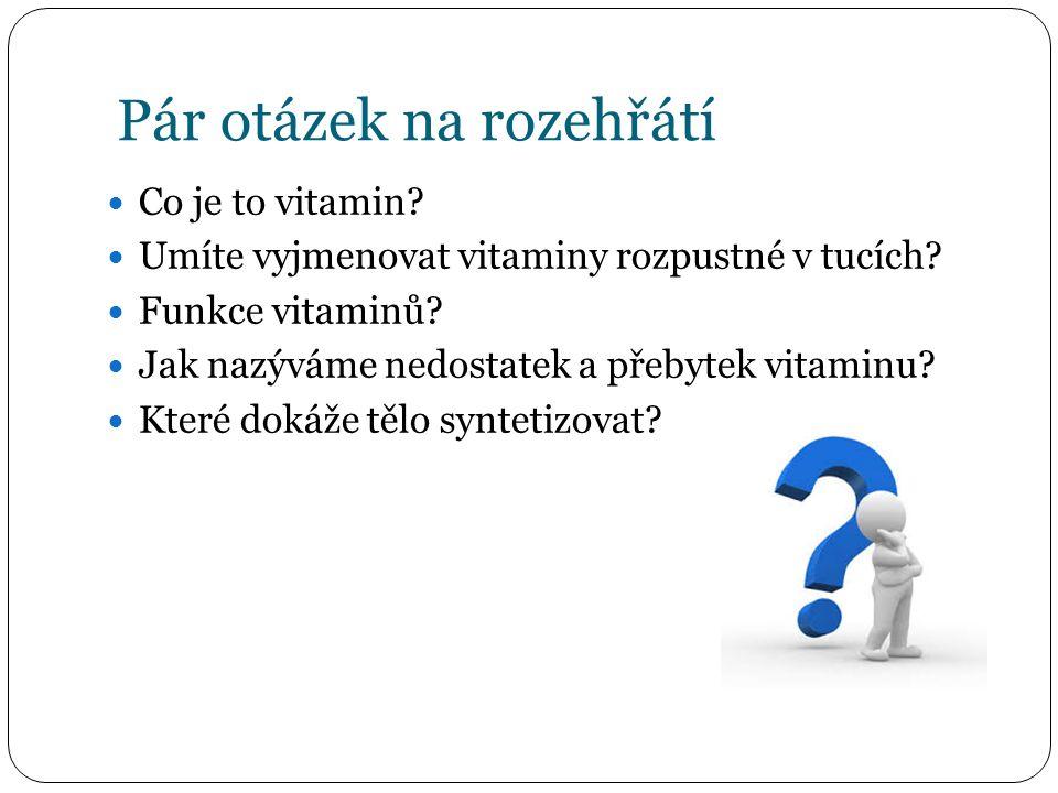 Pár otázek na rozehřátí Co je to vitamin? Umíte vyjmenovat vitaminy rozpustné v tucích? Funkce vitaminů? Jak nazýváme nedostatek a přebytek vitaminu?