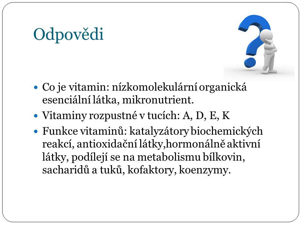 Odpovědi Co je vitamin: nízkomolekulární organická esenciální látka, mikronutrient. Vitaminy rozpustné v tucích: A, D, E, K Funkce vitaminů: katalyzát