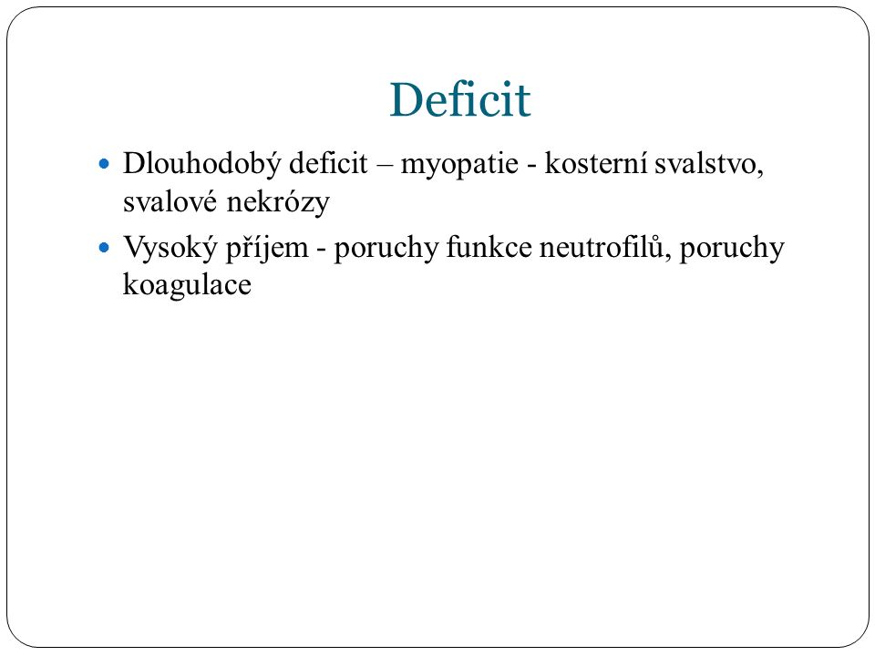 Deficit Dlouhodobý deficit – myopatie - kosterní svalstvo, svalové nekrózy Vysoký příjem - poruchy funkce neutrofilů, poruchy koagulace
