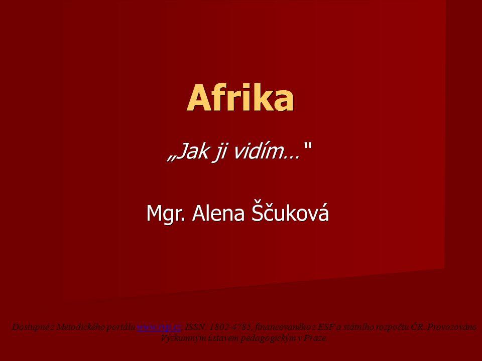 """Afrika """"Jak ji vidím…"""" Mgr. Alena Ščuková Dostupné z Metodického portálu www.rvp.cz, ISSN: 1802-4785, financovaného z ESF a státního rozpočtu ČR. Prov"""