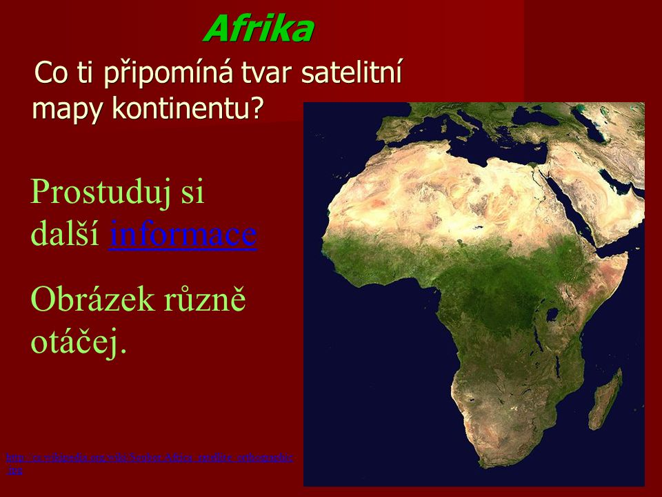 Afrika Afrika Co ti připomíná tvar satelitní mapy kontinentu? http://cs.wikipedia.org/wiki/Soubor:Africa_satellite_orthographic.jpg Prostuduj si další