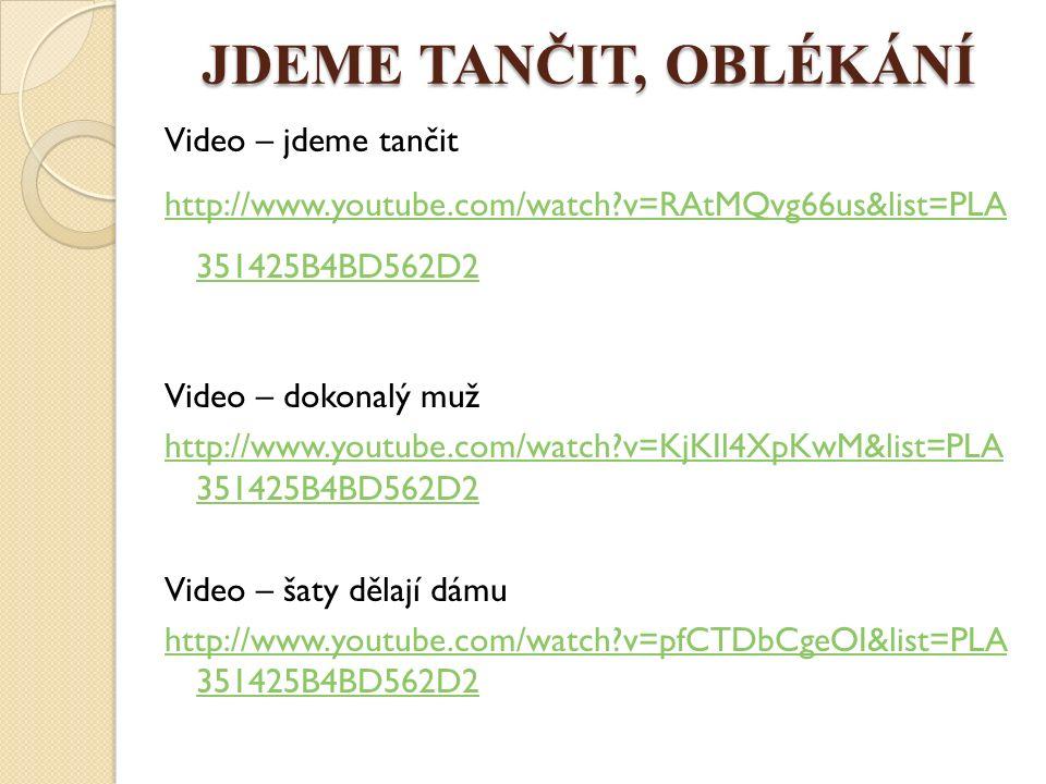 JDEME TANČIT, OBLÉKÁNÍ Video – jdeme tančit http://www.youtube.com/watch v=RAtMQvg66us&list=PLA 351425B4BD562D2 Video – dokonalý muž http://www.youtube.com/watch v=KjKIl4XpKwM&list=PLA 351425B4BD562D2 Video – šaty dělají dámu http://www.youtube.com/watch v=pfCTDbCgeOI&list=PLA 351425B4BD562D2