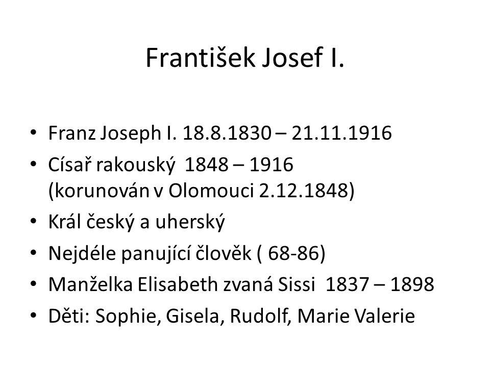 František Josef I. Franz Joseph I. 18.8.1830 – 21.11.1916 Císař rakouský 1848 – 1916 (korunován v Olomouci 2.12.1848) Král český a uherský Nejdéle pan