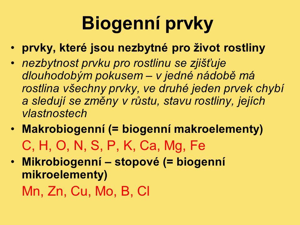 prvky, které jsou nezbytné pro život rostliny nezbytnost prvku pro rostlinu se zjišťuje dlouhodobým pokusem – v jedné nádobě má rostlina všechny prvky, ve druhé jeden prvek chybí a sledují se změny v růstu, stavu rostliny, jejích vlastnostech Makrobiogenní (= biogenní makroelementy) C, H, O, N, S, P, K, Ca, Mg, Fe Mikrobiogenní – stopové (= biogenní mikroelementy) Mn, Zn, Cu, Mo, B, Cl Biogenní prvky