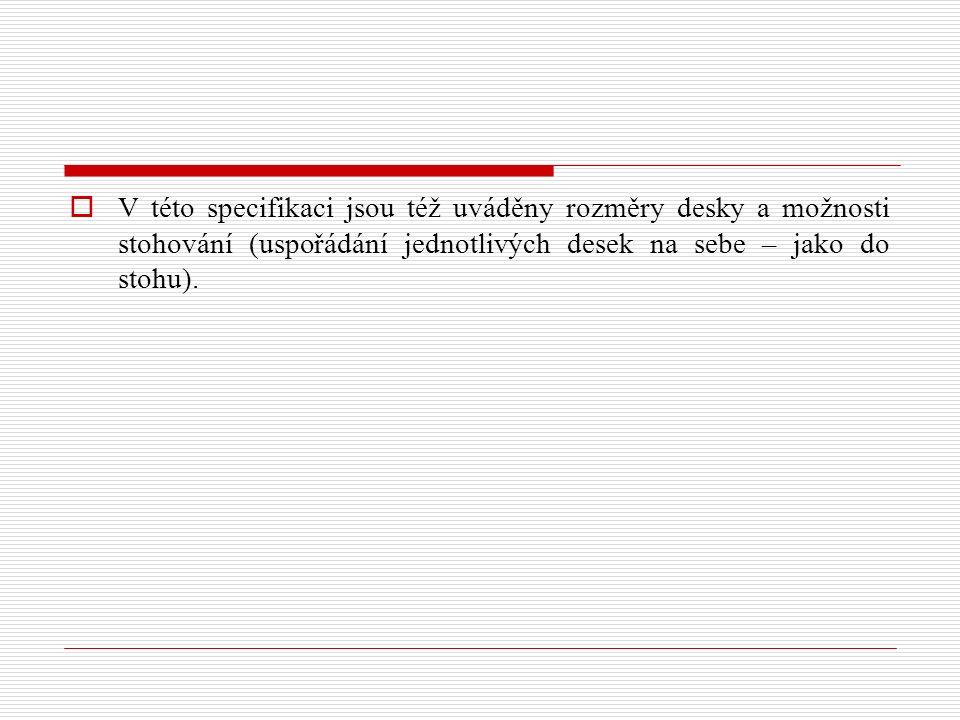  V této specifikaci jsou též uváděny rozměry desky a možnosti stohování (uspořádání jednotlivých desek na sebe – jako do stohu).