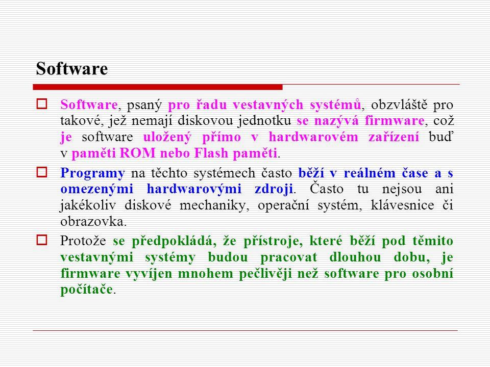 Software  Software, psaný pro řadu vestavných systémů, obzvláště pro takové, jež nemají diskovou jednotku se nazývá firmware, což je software uložený přímo v hardwarovém zařízení buď v paměti ROM nebo Flash paměti.