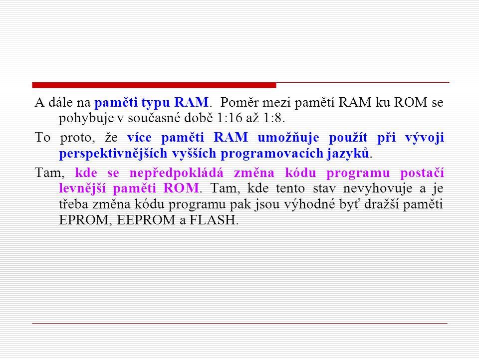 A dále na paměti typu RAM. Poměr mezi pamětí RAM ku ROM se pohybuje v současné době 1:16 až 1:8.