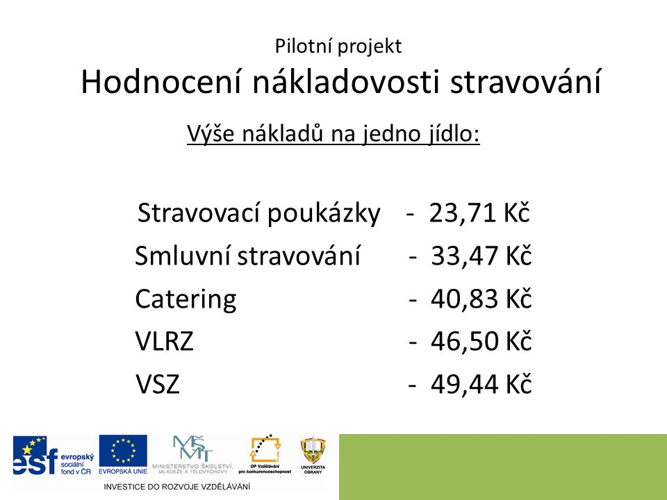 Pilotní projekt Hodnocení nákladovosti stravování Výše nákladů na jedno jídlo: Stravovací poukázky - 23,71 Kč Smluvní stravování - 33,47 Kč Catering - 40,83 Kč VLRZ - 46,50 Kč VSZ - 49,44 Kč