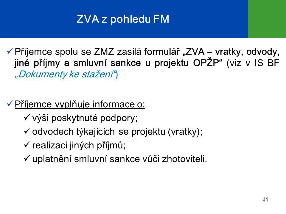 """ZVA z pohledu FM Příjemce spolu se ZMZ zasílá formulář """"ZVA – vratky, odvody, jiné příjmy a smluvní sankce u projektu OPŽP (viz v IS BF """"Dokumenty ke stažení ) Příjemce vyplňuje informace o: výši poskytnuté podpory; odvodech týkajících se projektu (vratky); realizaci jiných příjmů; uplatnění smluvní sankce vůči zhotoviteli."""