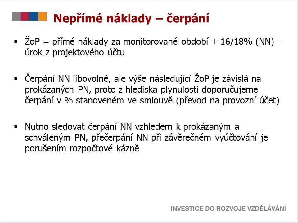 Nepřímé náklady – čerpání  ŽoP = přímé náklady za monitorované období + 16/18% (NN) – úrok z projektového účtu  Čerpání NN libovolné, ale výše následující ŽoP je závislá na prokázaných PN, proto z hlediska plynulosti doporučujeme čerpání v % stanoveném ve smlouvě (převod na provozní účet)  Nutno sledovat čerpání NN vzhledem k prokázaným a schváleným PN, přečerpání NN při závěrečném vyúčtování je porušením rozpočtové kázně