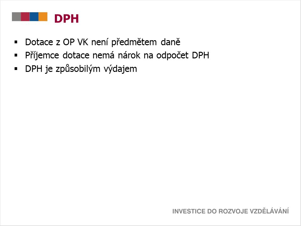 DPH  Dotace z OP VK není předmětem daně  Příjemce dotace nemá nárok na odpočet DPH  DPH je způsobilým výdajem