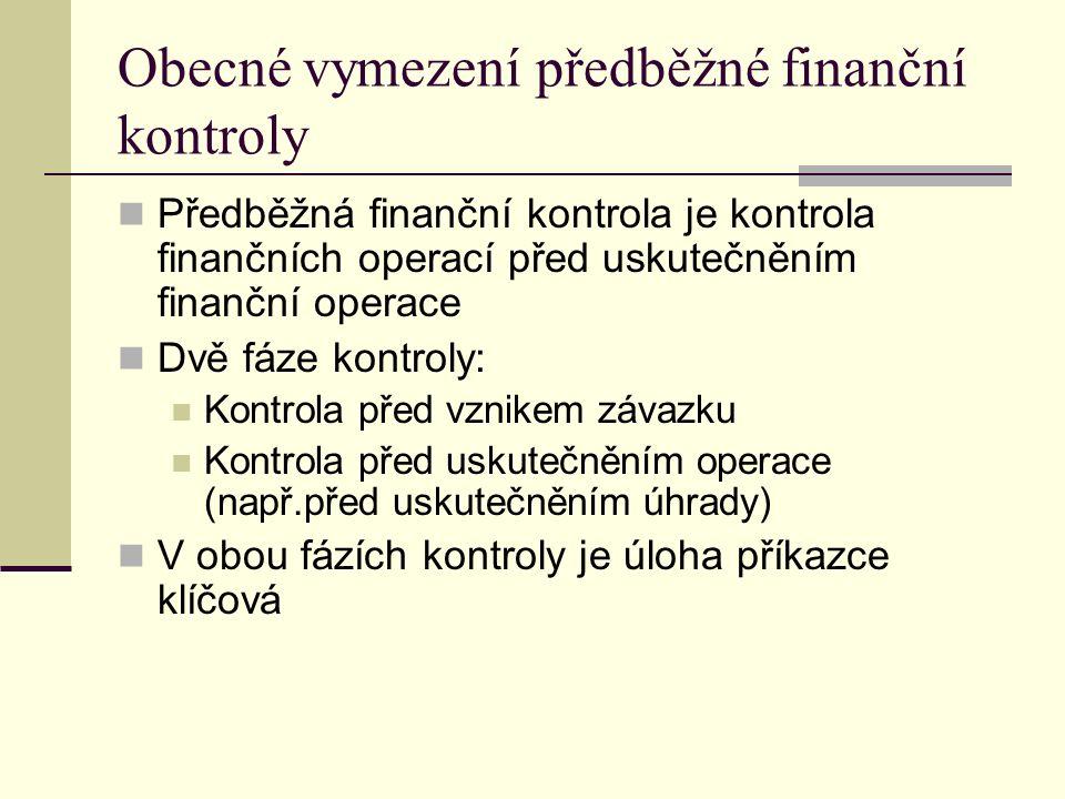 Obecné vymezení předběžné finanční kontroly Předběžná finanční kontrola je kontrola finančních operací před uskutečněním finanční operace Dvě fáze kontroly: Kontrola před vznikem závazku Kontrola před uskutečněním operace (např.před uskutečněním úhrady) V obou fázích kontroly je úloha příkazce klíčová