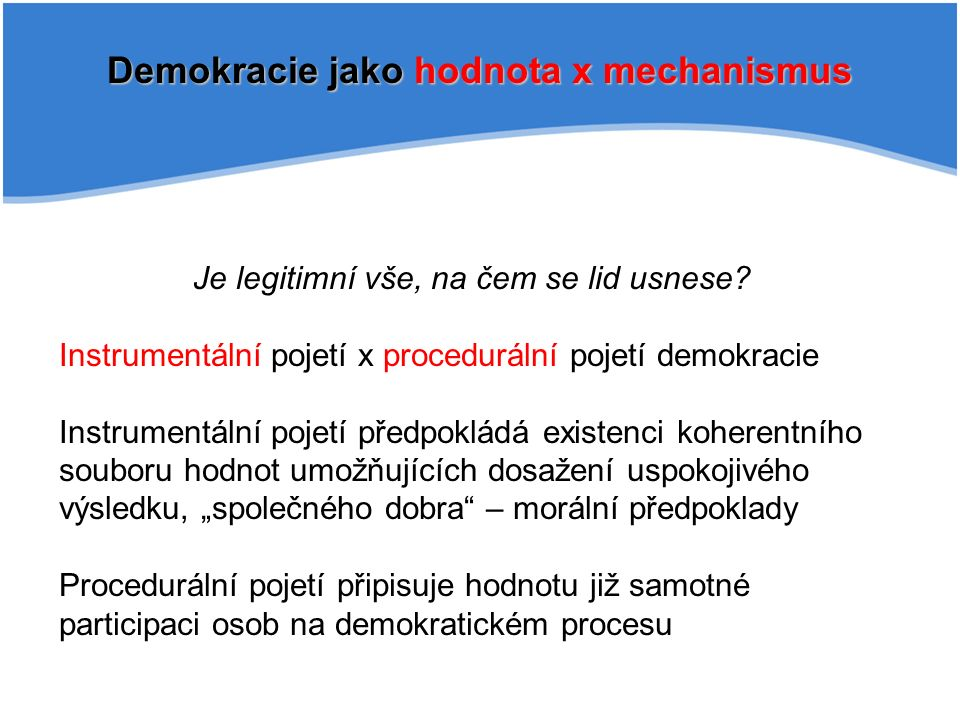 Demokracie jako hodnota x mechanismus Je legitimní vše, na čem se lid usnese? Instrumentální pojetí x procedurální pojetí demokracie Instrumentální po