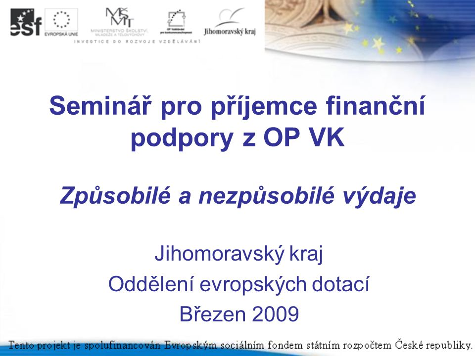 Seminář pro příjemce finanční podpory z OP VK Způsobilé a nezpůsobilé výdaje Jihomoravský kraj Oddělení evropských dotací Březen 2009