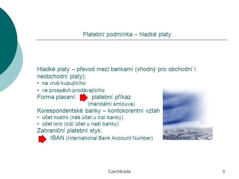 Czechtrade3 Platební podmínka – hladké platy Hladké platy – převod mezi bankami (vhodný pro obchodní i neobchodní platy): na vrub kupujícího ve prospěch prodávajícího Forma placení: platební příkaz (mandátní smlouva) Korespondentské banky – kontokorentní vztah účet nostro (náš účet u cizí banky) účet loro (cizí účet u naší banky) Zahraniční platební styk: IBAN (International Bank Account Number)