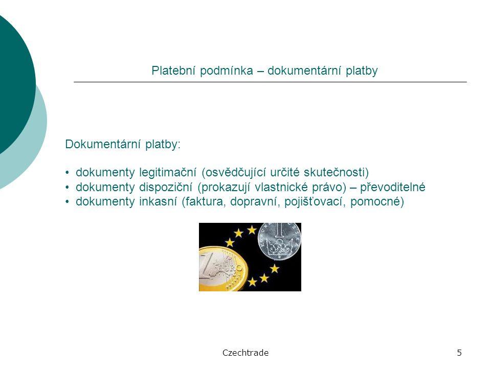 Czechtrade5 Platební podmínka – dokumentární platby Dokumentární platby: dokumenty legitimační (osvědčující určité skutečnosti) dokumenty dispoziční (prokazují vlastnické právo) – převoditelné dokumenty inkasní (faktura, dopravní, pojišťovací, pomocné)