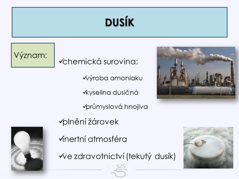 DUSÍK Význam: chemická surovina: výroba amoniaku kyselina dusičná průmyslová hnojiva plnění žárovek inertní atmosféra ve zdravotnictví (tekutý dusík)