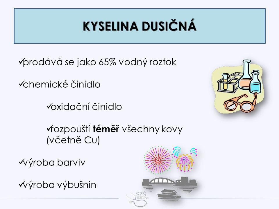 KYSELINA DUSIČNÁ prodává se jako 65% vodný roztok chemické činidlo oxidační činidlo rozpouští téměř všechny kovy (včetně Cu) výroba barviv výroba výbušnin